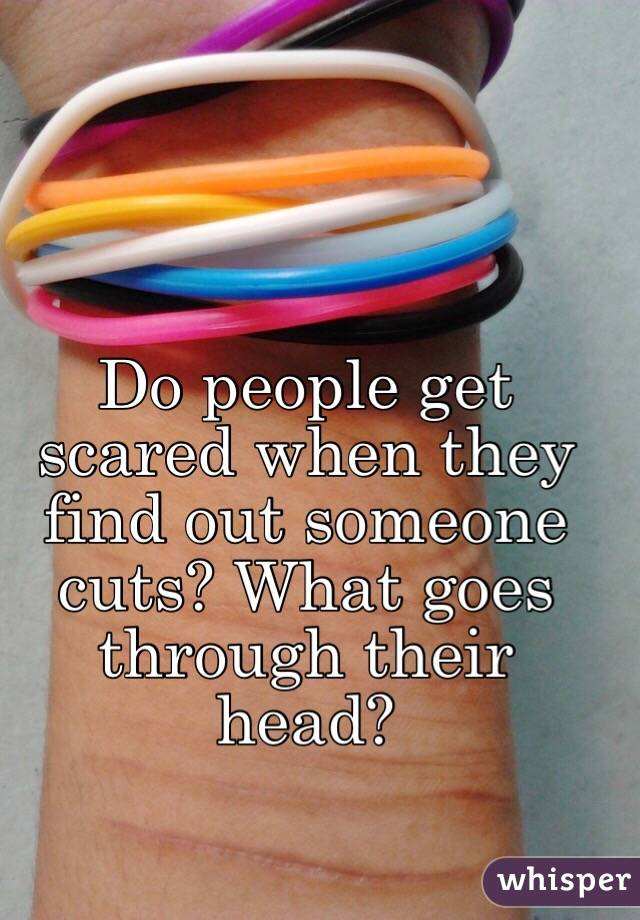 Do people get scared when they find out someone cuts? What goes through their head?