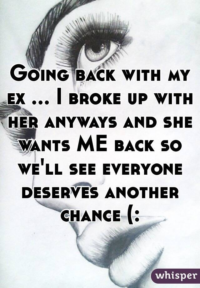 Going back with my ex ... I broke up with her anyways and she wants ME back so we'll see everyone deserves another chance (: