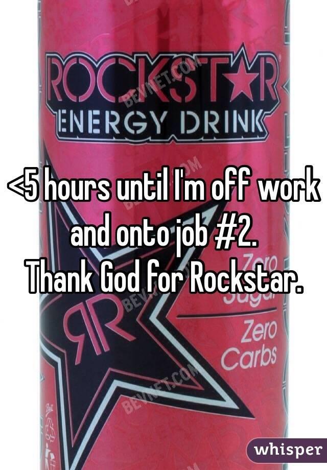 <5 hours until I'm off work and onto job #2. Thank God for Rockstar.