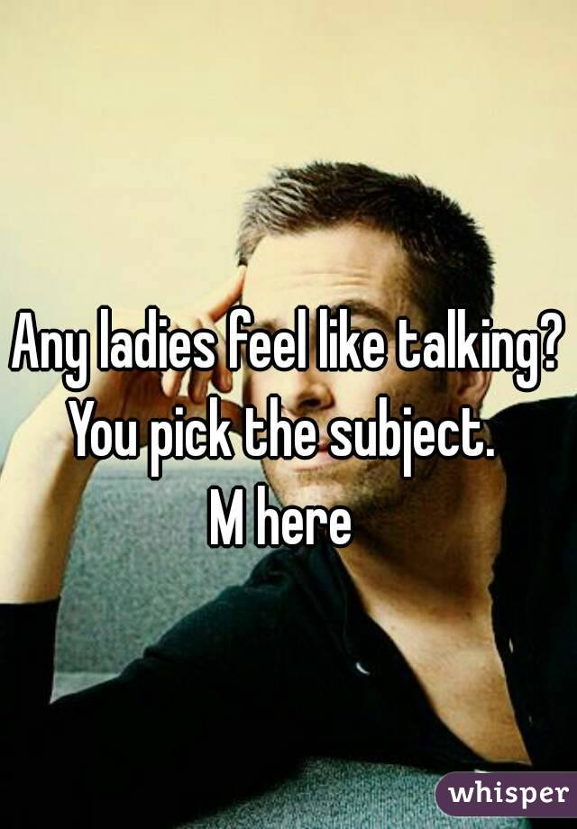 Any ladies feel like talking? You pick the subject.  M here