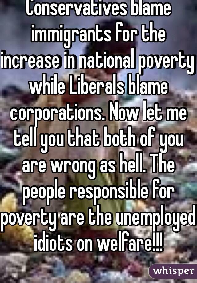 Conservatives blame immigrants for the increase in national poverty while Liberals blame corporations. Now let me tell you that both of you are wrong as hell. The people responsible for poverty are the unemployed idiots on welfare!!!