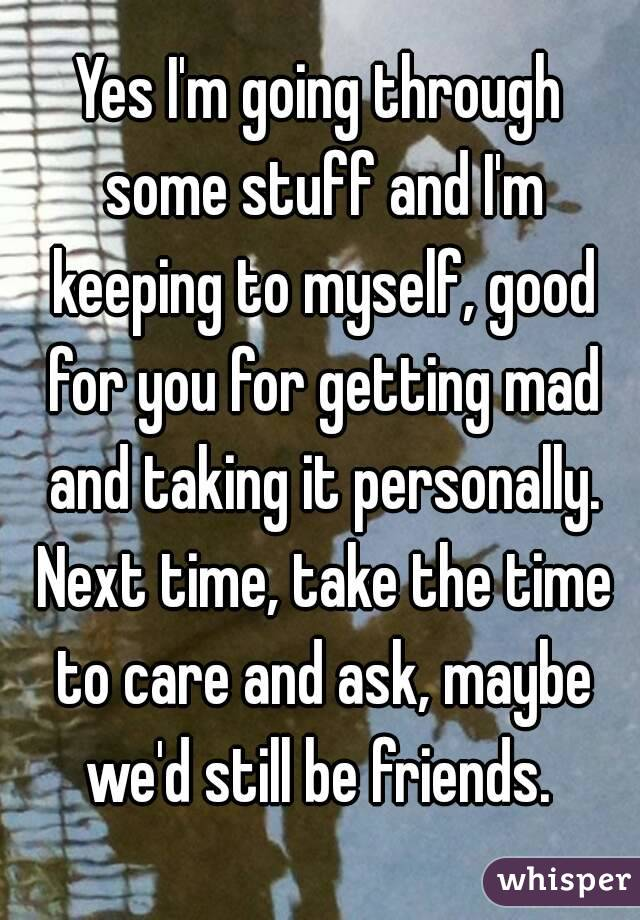 Yes I'm going through some stuff and I'm keeping to myself, good for you for getting mad and taking it personally. Next time, take the time to care and ask, maybe we'd still be friends.