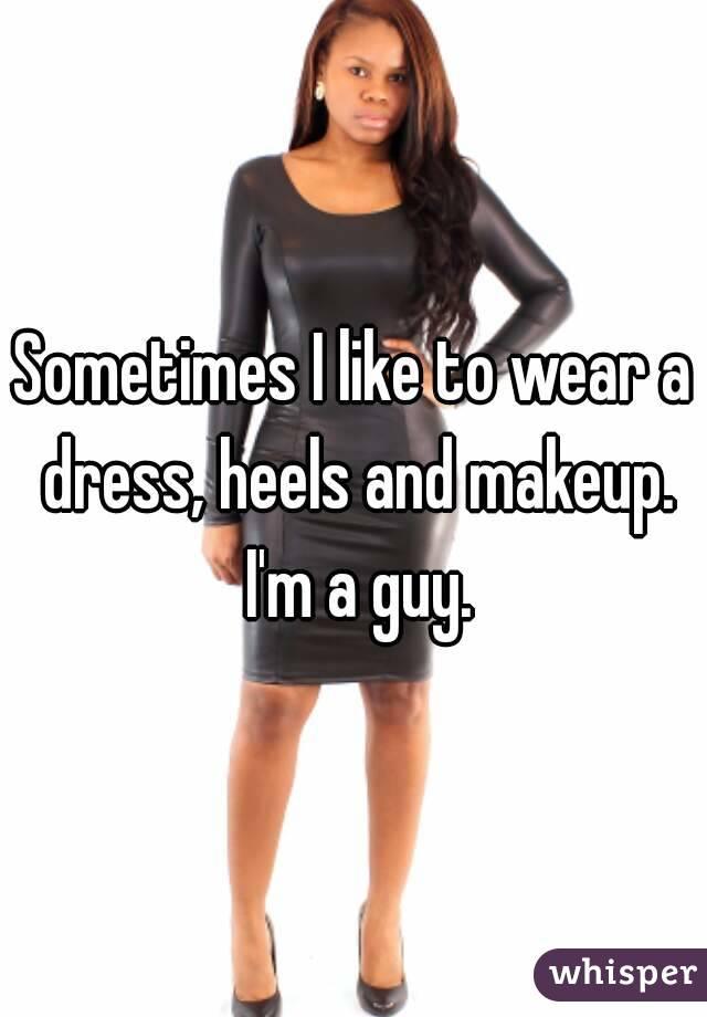 Sometimes I like to wear a dress, heels and makeup. I'm a guy.