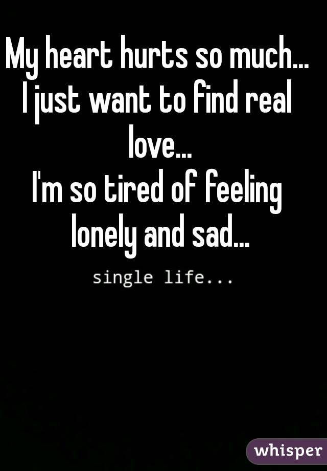 My heart hurts so much... I just want to find real love... I'm so tired of feeling lonely and sad...