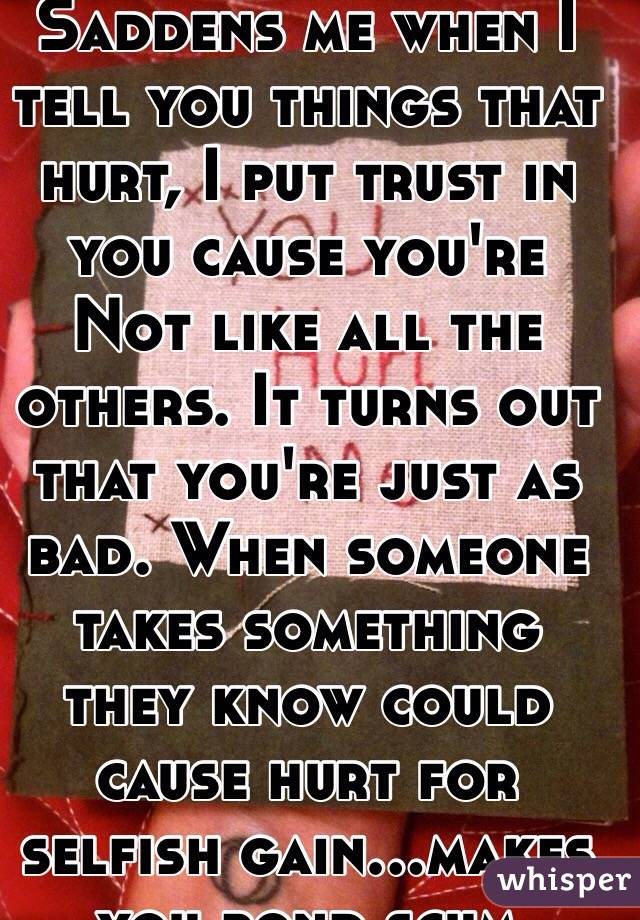 Saddens me when I tell you things that hurt, I put trust in you cause you're Not like all the others. It turns out that you're just as bad. When someone takes something they know could cause hurt for selfish gain...makes you pond scum