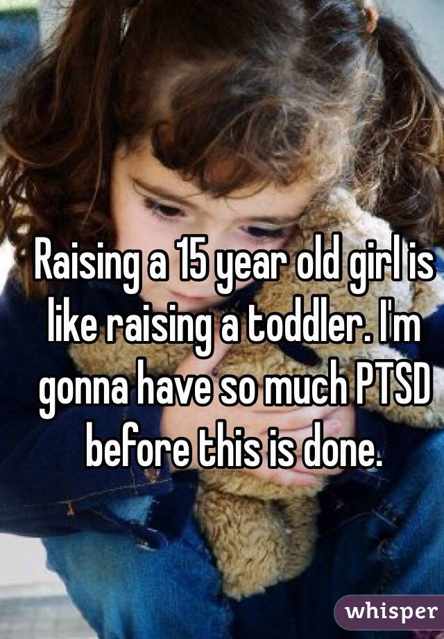 Raising a 15 year old girl is like raising a toddler. I'm gonna have so much PTSD before this is done.