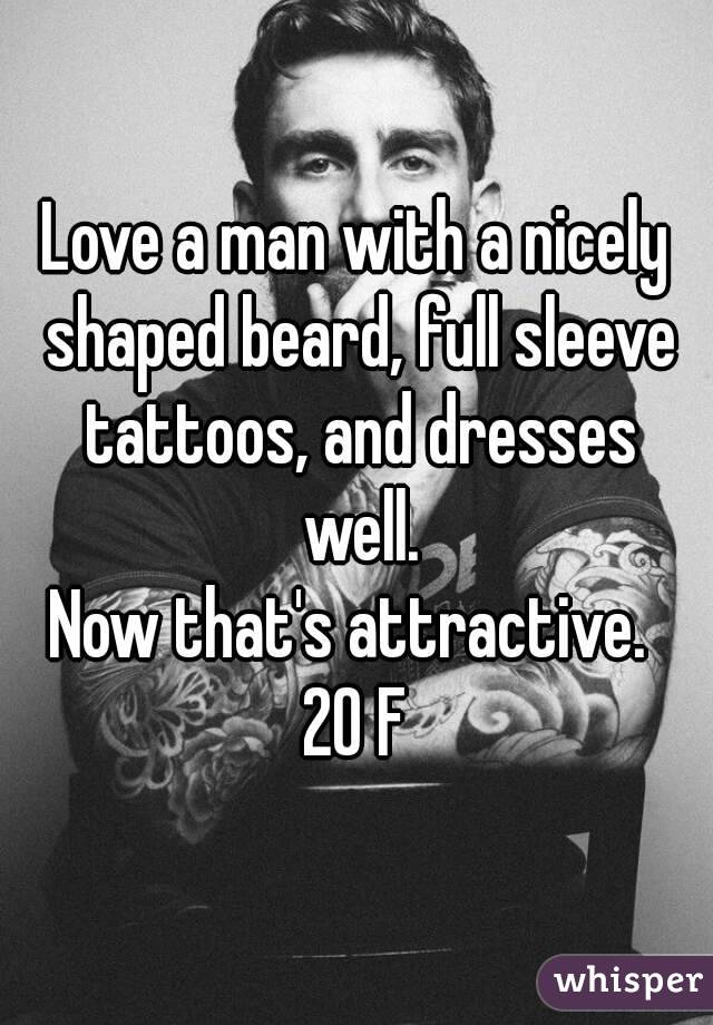 Love a man with a nicely shaped beard, full sleeve tattoos, and dresses well. Now that's attractive.  20 F