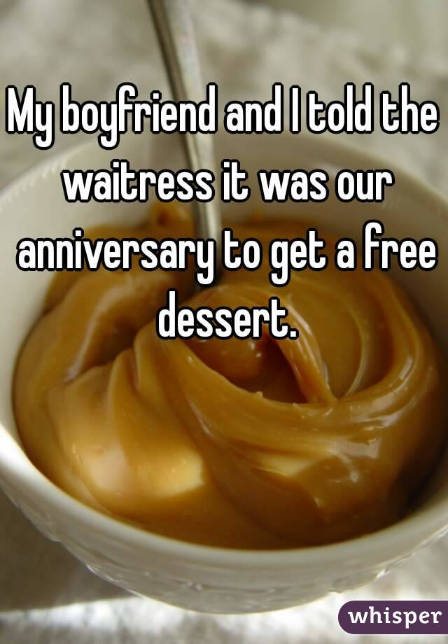 My boyfriend and I told the waitress it was our anniversary to get a free dessert.