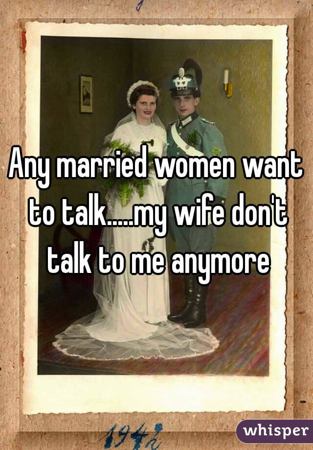 Any married women want to talk.....my wife don't talk to me anymore