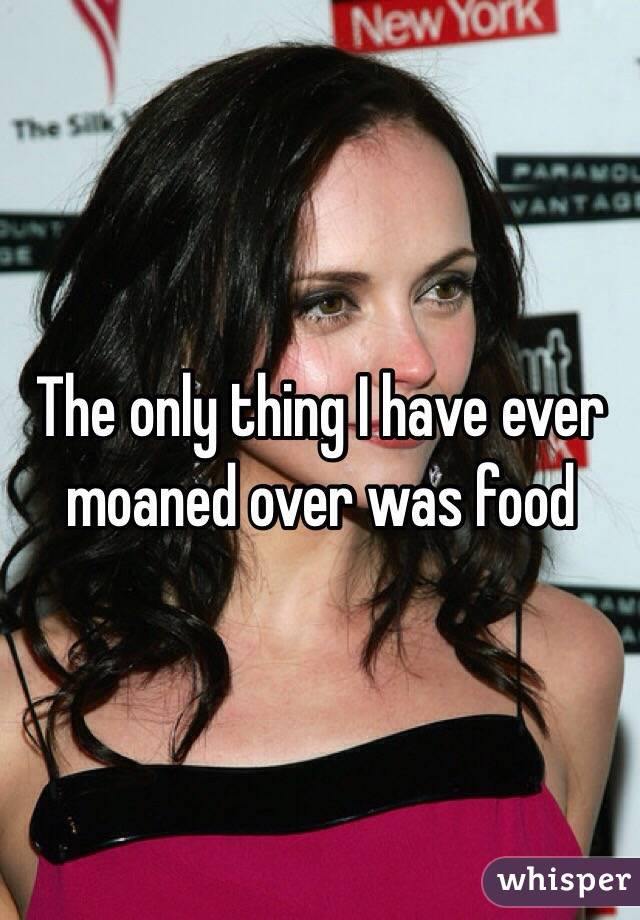 The only thing I have ever moaned over was food