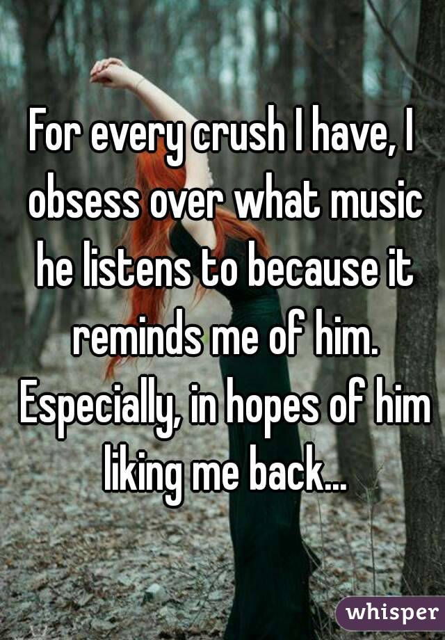 For every crush I have, I obsess over what music he listens to because it reminds me of him. Especially, in hopes of him liking me back...