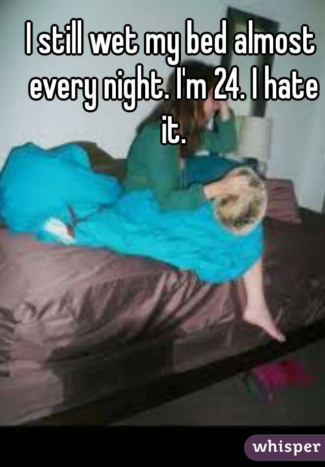 I still wet my bed almost every night. I'm 24. I hate it.
