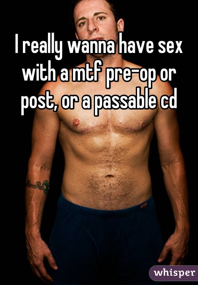 I really wanna have sex with a mtf pre-op or post, or a passable cd