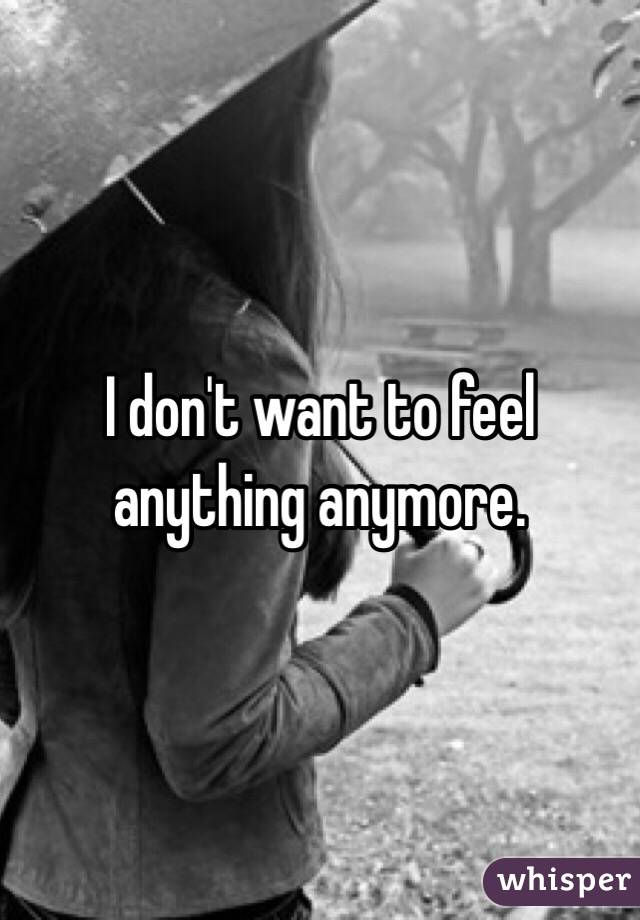 I don't want to feel anything anymore.