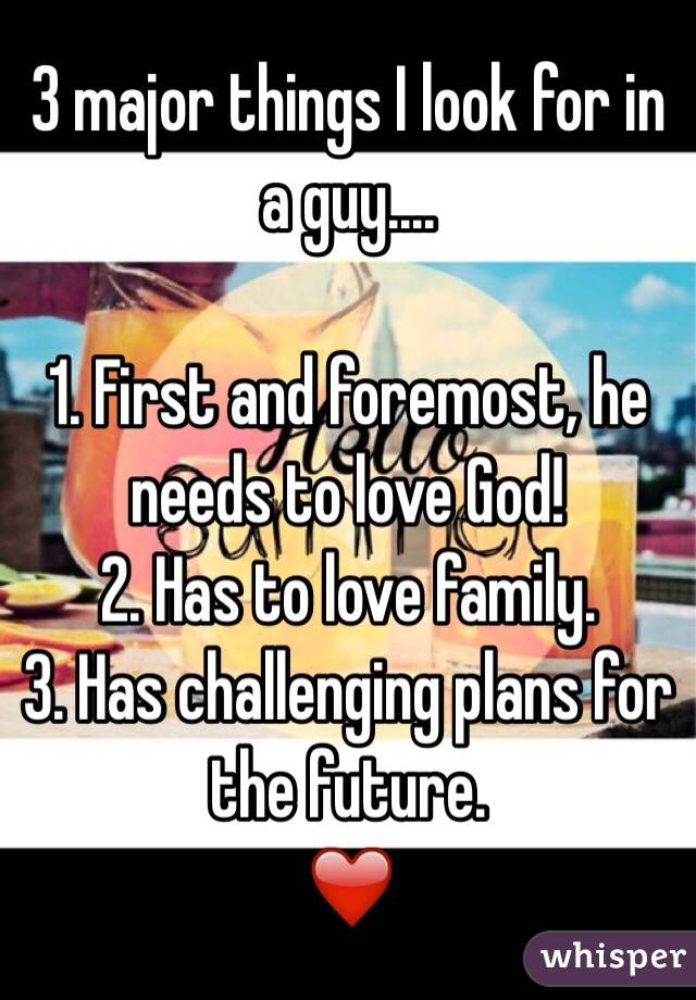 3 major things I look for in a guy....   1. First and foremost, he needs to love God!  2. Has to love family. 3. Has challenging plans for the future.  ❤️
