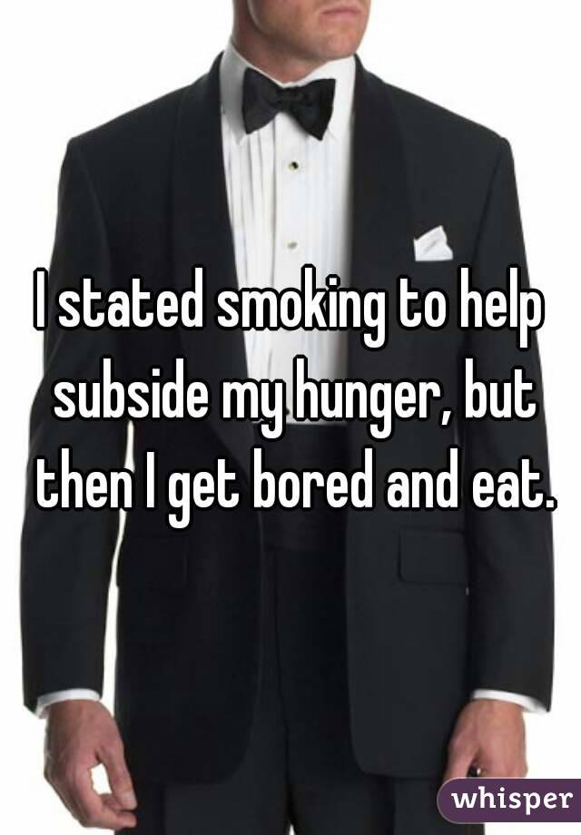 I stated smoking to help subside my hunger, but then I get bored and eat.