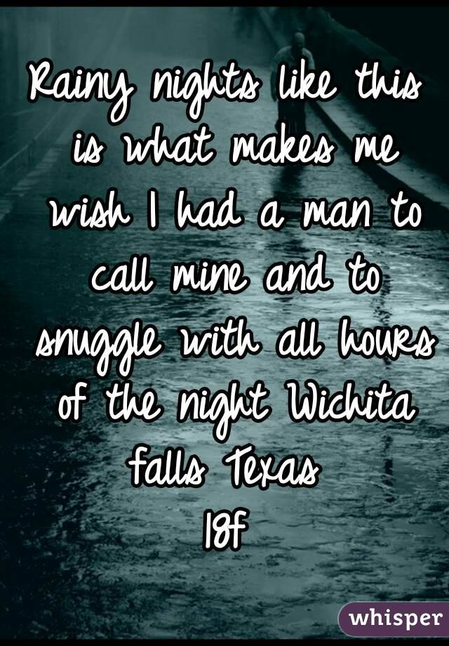 Rainy nights like this is what makes me wish I had a man to call mine and to snuggle with all hours of the night Wichita falls Texas  18f