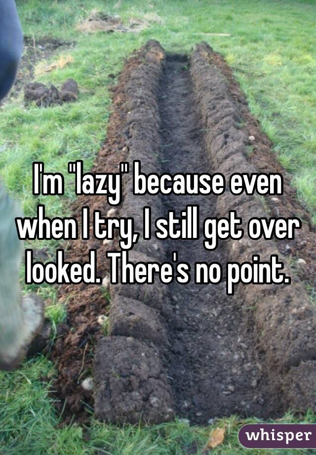 "I'm ""lazy"" because even when I try, I still get over looked. There's no point."