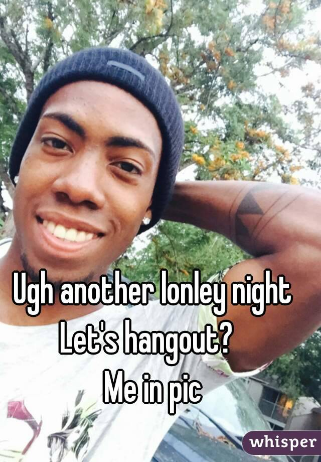 Ugh another lonley night Let's hangout?   Me in pic