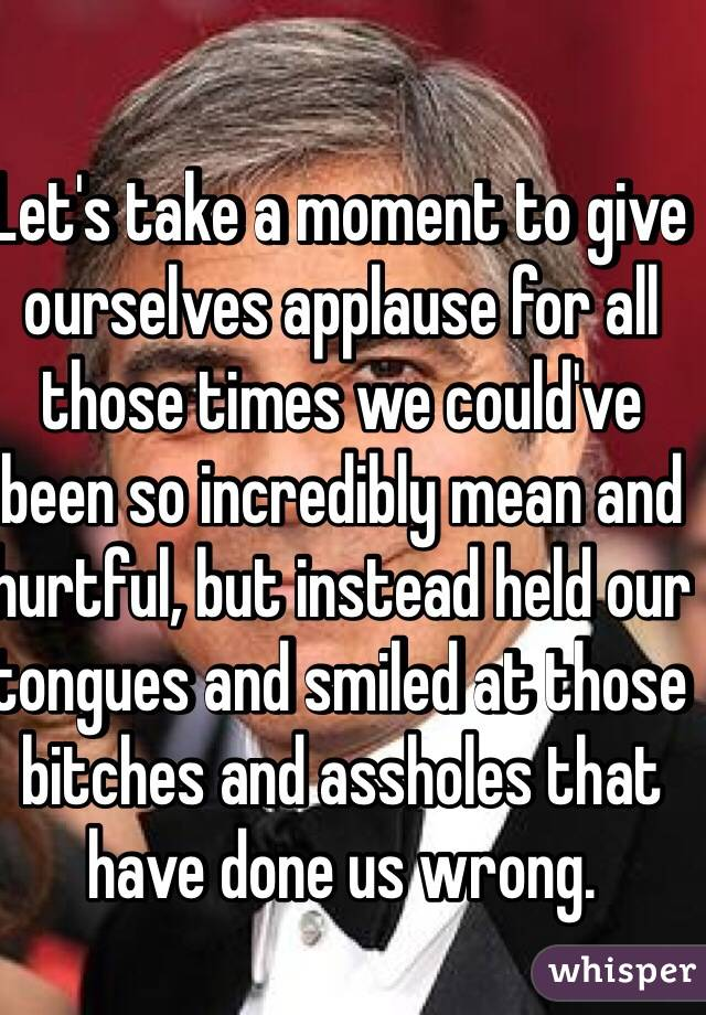 Let's take a moment to give ourselves applause for all those times we could've been so incredibly mean and hurtful, but instead held our tongues and smiled at those bitches and assholes that have done us wrong.