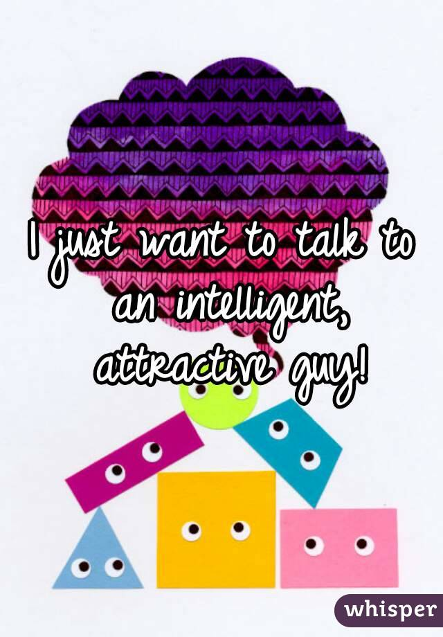 I just want to talk to an intelligent, attractive guy!