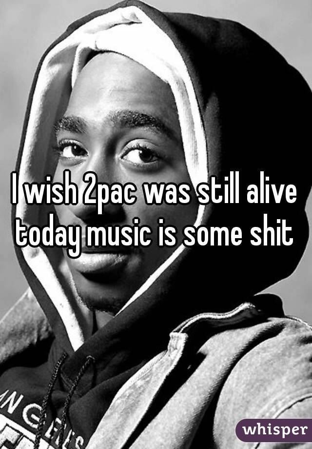 I wish 2pac was still alive today music is some shit