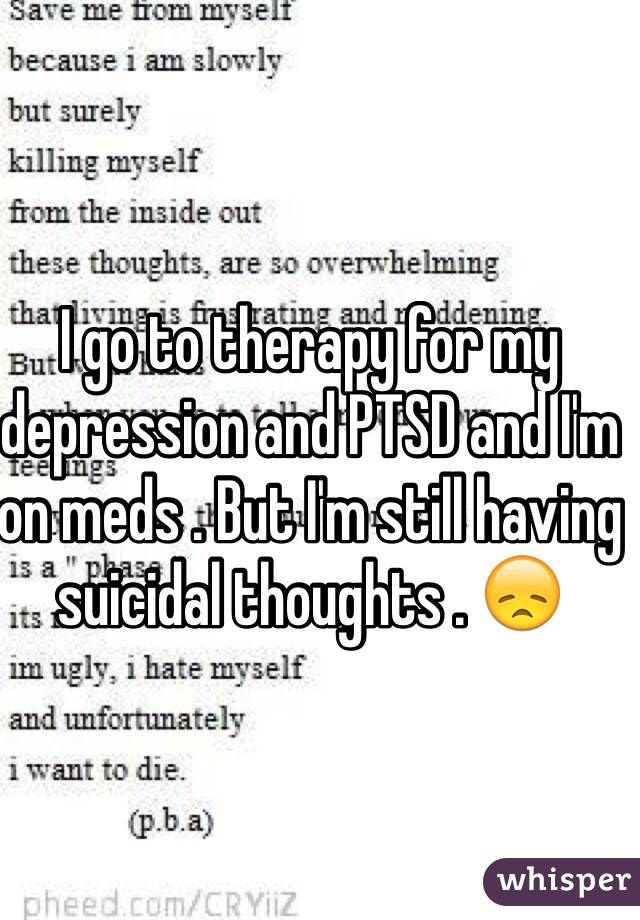 I go to therapy for my depression and PTSD and I'm on meds . But I'm still having suicidal thoughts . 😞