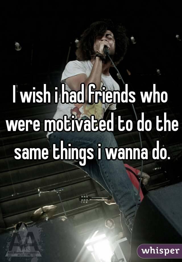 I wish i had friends who were motivated to do the same things i wanna do.