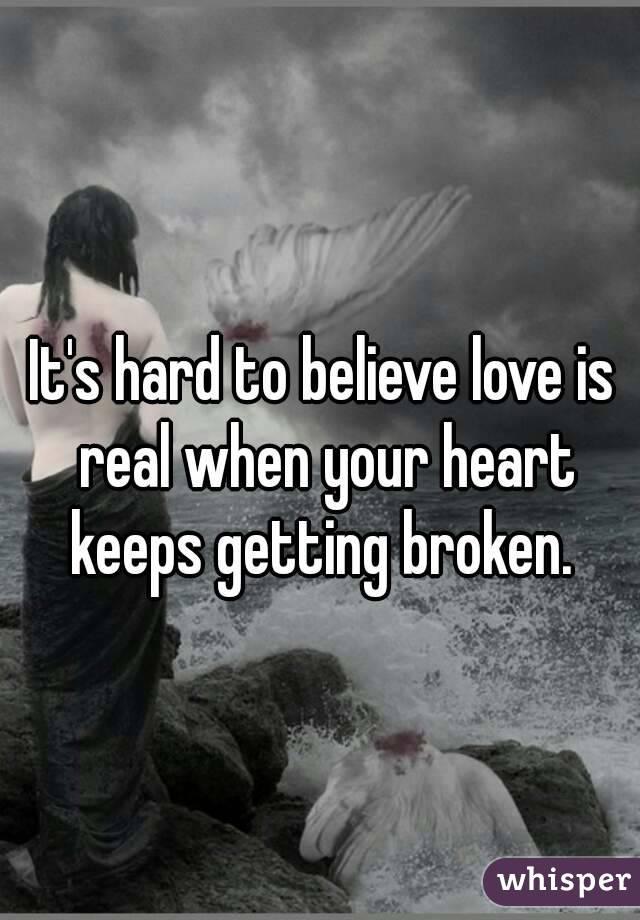 It's hard to believe love is real when your heart keeps getting broken.