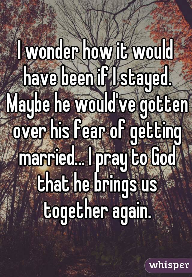 I wonder how it would have been if I stayed. Maybe he would've gotten over his fear of getting married... I pray to God that he brings us together again.