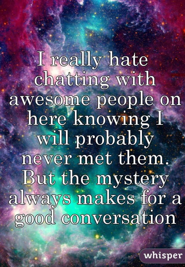 I really hate chatting with awesome people on here knowing I will probably never met them. But the mystery always makes for a good conversation