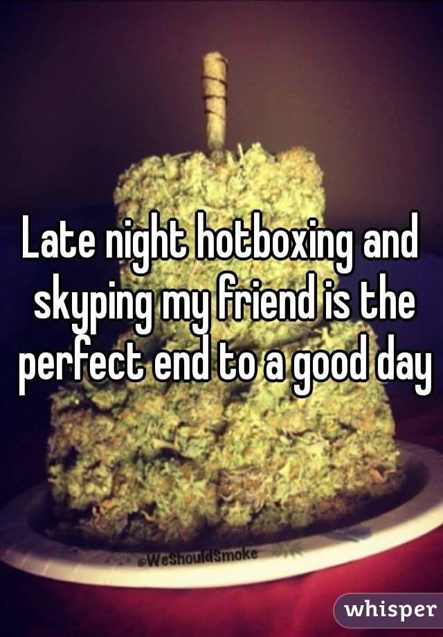 Late night hotboxing and skyping my friend is the perfect end to a good day