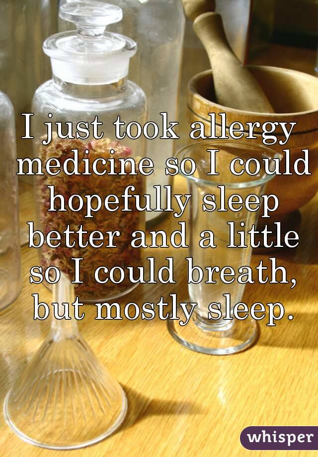 I just took allergy medicine so I could hopefully sleep better and a little so I could breath, but mostly sleep.
