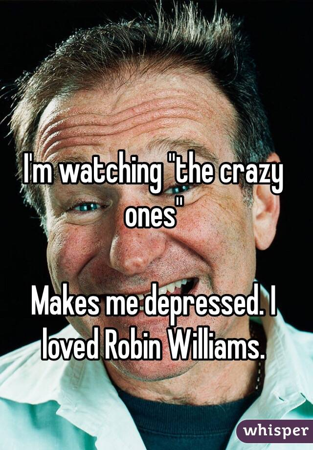 """I'm watching """"the crazy ones""""   Makes me depressed. I loved Robin Williams."""