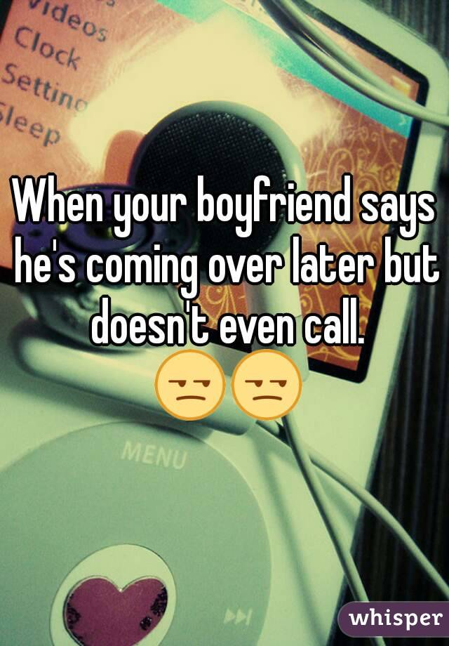 When your boyfriend says he's coming over later but doesn't even call. 😒😒