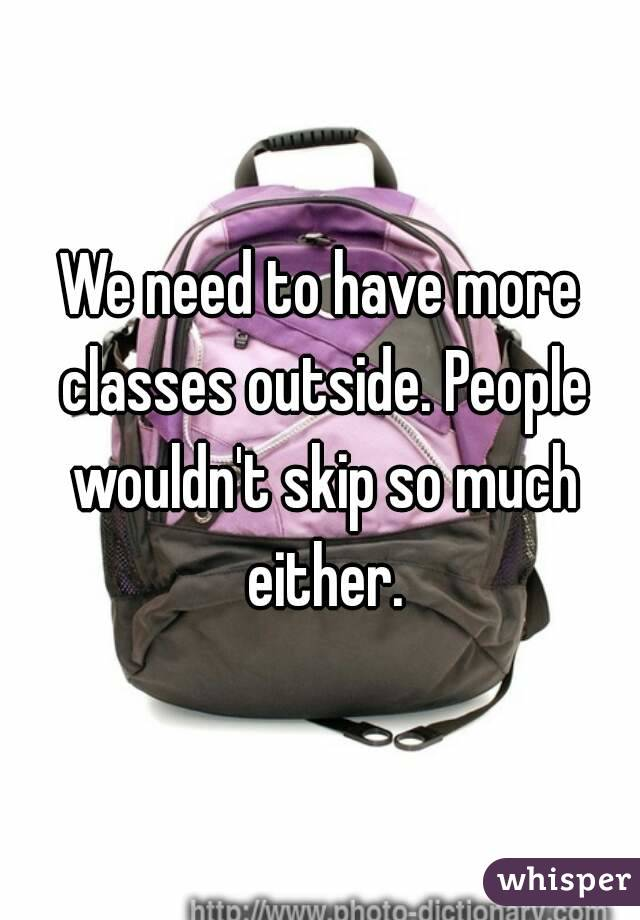 We need to have more classes outside. People wouldn't skip so much either.