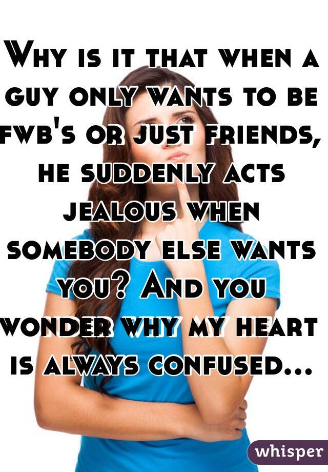 Why is it that when a guy only wants to be fwb's or just friends, he suddenly acts jealous when somebody else wants you? And you wonder why my heart is always confused...