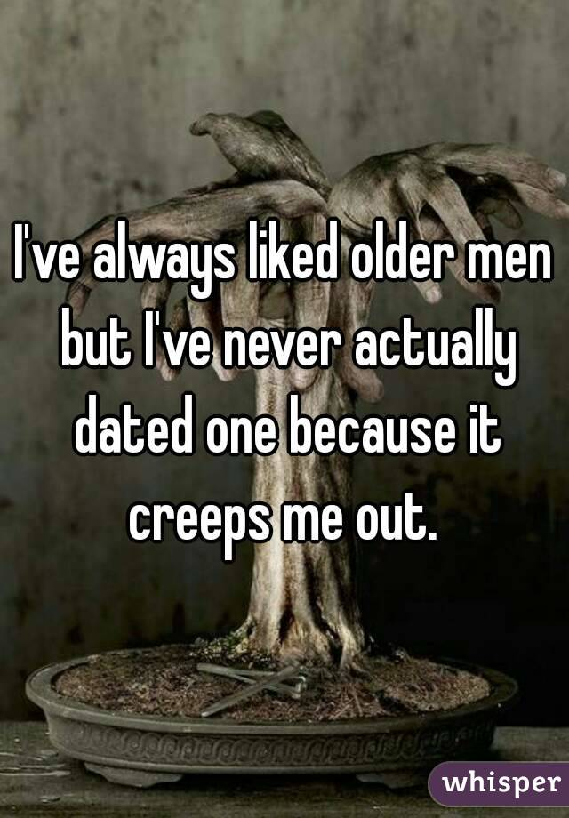 I've always liked older men but I've never actually dated one because it creeps me out.