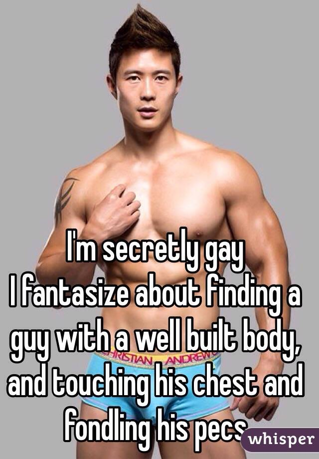 I'm secretly gay  I fantasize about finding a guy with a well built body, and touching his chest and fondling his pecs