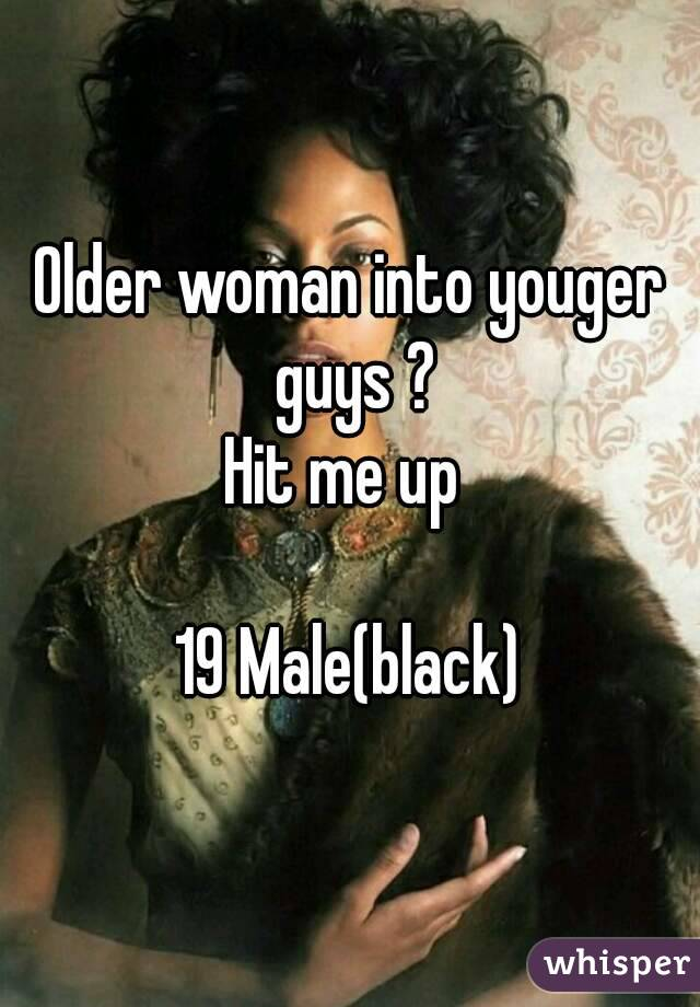 Older woman into youger guys ? Hit me up   19 Male(black)