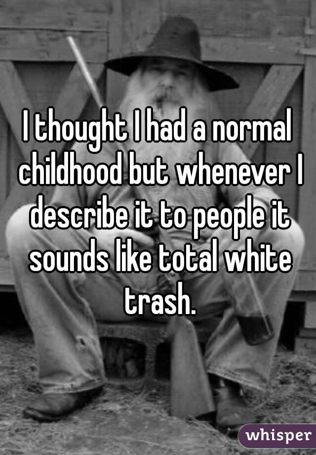 I thought I had a normal childhood but whenever I describe it to people it sounds like total white trash.