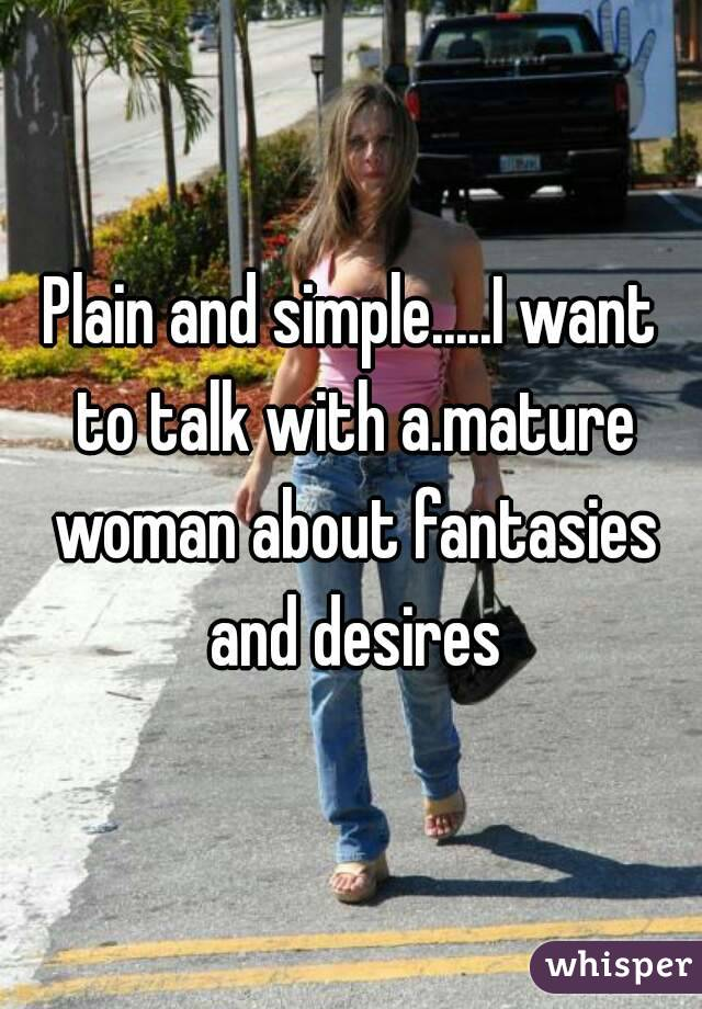Plain and simple.....I want to talk with a.mature woman about fantasies and desires