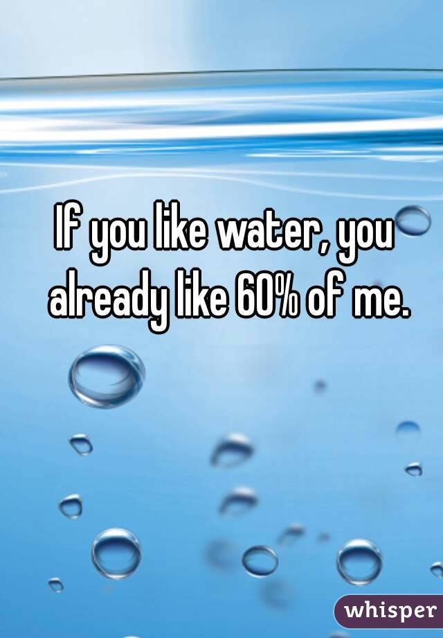 If you like water, you already like 60% of me.