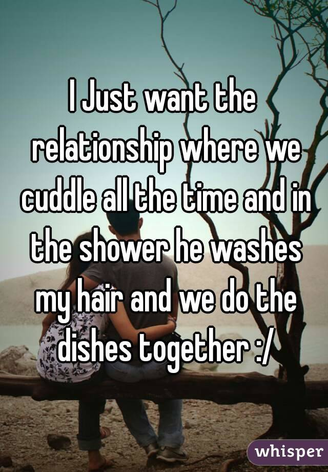 I Just want the relationship where we cuddle all the time and in the shower he washes my hair and we do the dishes together :/