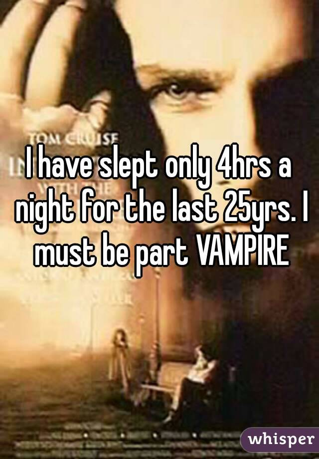 I have slept only 4hrs a night for the last 25yrs. I must be part VAMPIRE