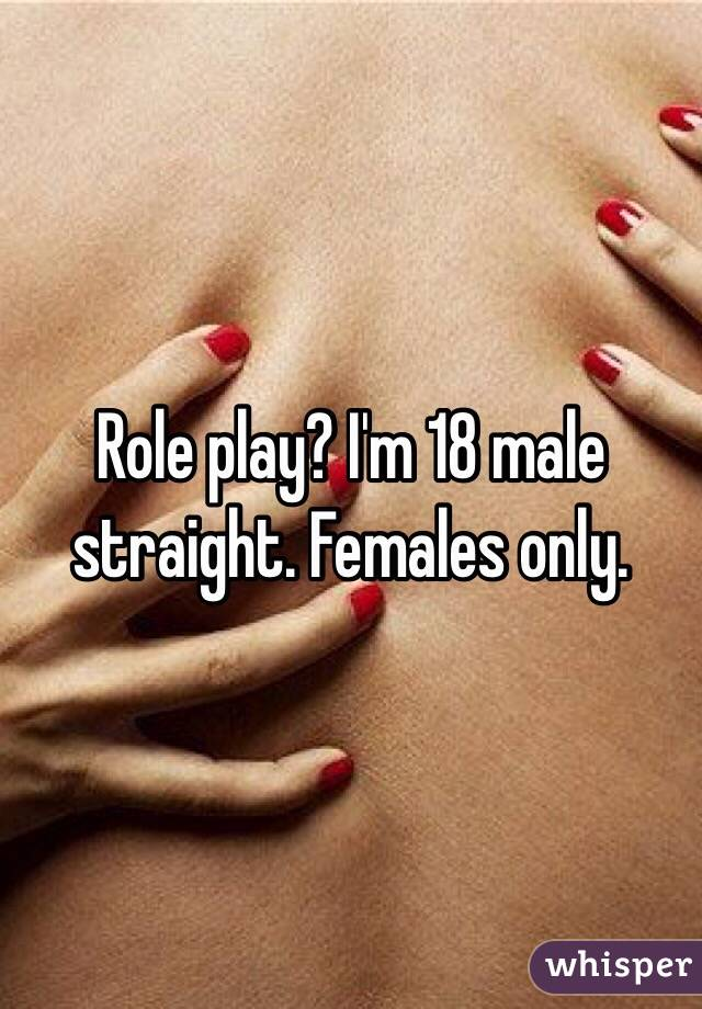 Role play? I'm 18 male straight. Females only.