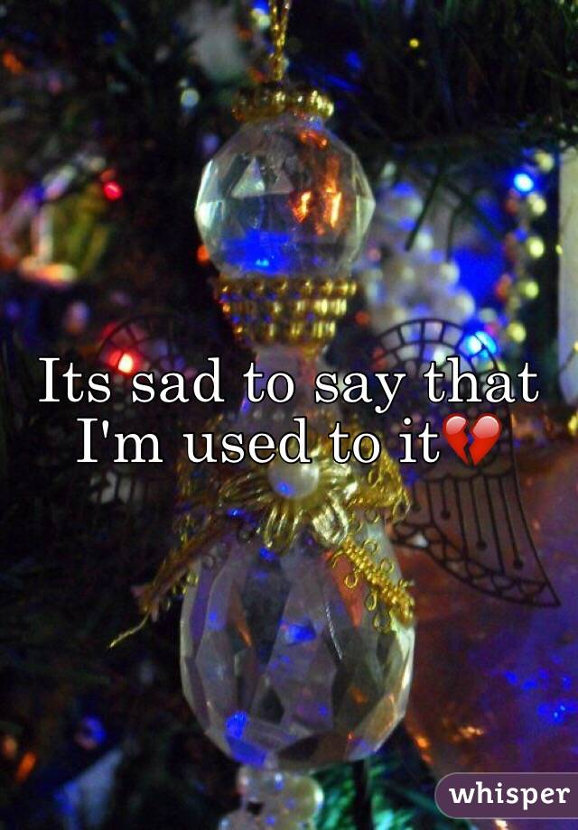Its sad to say that I'm used to it💔