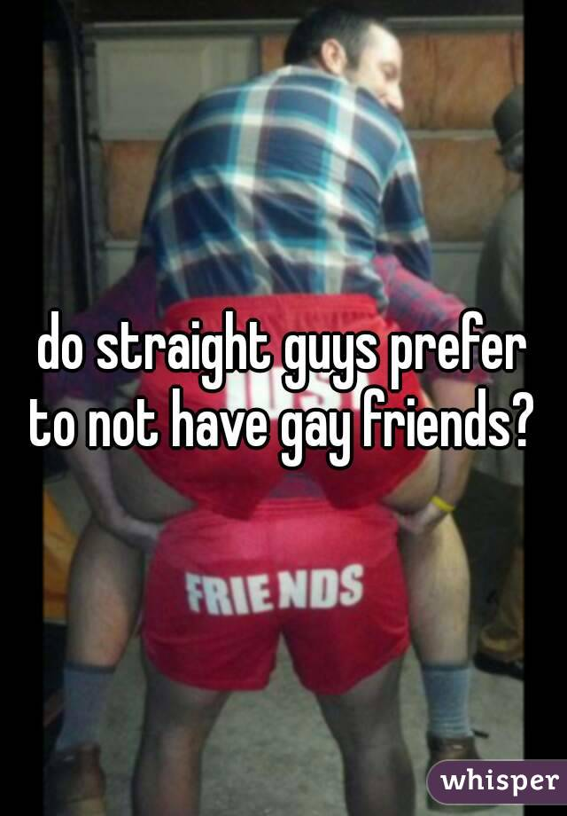 do straight guys prefer  to not have gay friends?