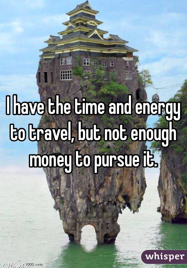 I have the time and energy to travel, but not enough money to pursue it.