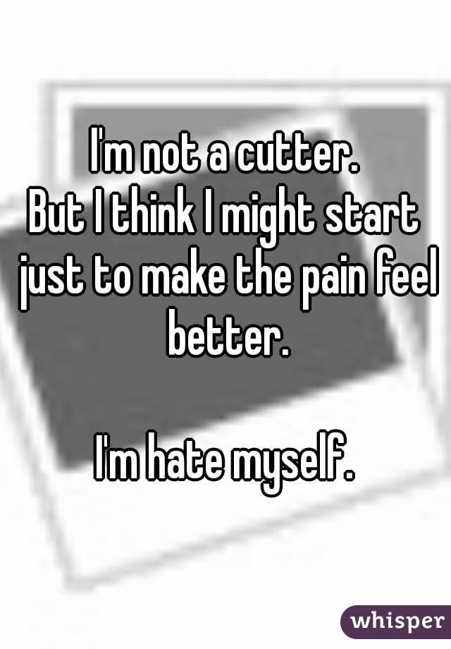 I'm not a cutter. But I think I might start just to make the pain feel better.  I'm hate myself.